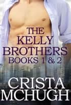 The Kelly Brothers, Books 1 and 2 (The Sweetest Seduction/Breakaway Hearts) ebook by Crista McHugh