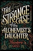 The Strange Case of the Alchemist's Daughter Ebook di Theodora Goss