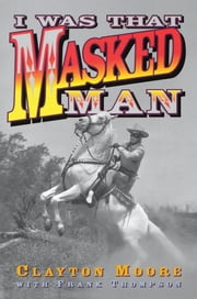 I Was That Masked Man ebook by Clayton Moore, Frank Thompson