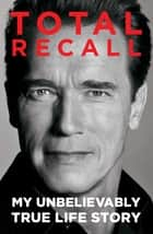 Total Recall - My Unbelievably True Life Story ebook by Arnold Schwarzenegger