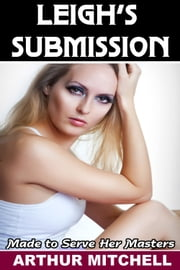 Leigh's Submission: Made to Serve Her Masters ebook by Arthur Mitchell