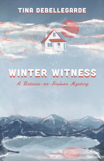 Winter Witness - A Batavia-on-Hudson Mystery ebook by Tina deBellegarde