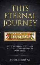This Eternal Journey: Reflections on Love, Pain, Mysteries and the Whole Damn Thing ebook by Denise A Nisbet
