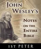 John Wesley's Notes on the Entire Bible-Book of 1st Peter ebook by John Wesley