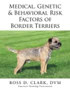 Medical, Genetic & Behavioral Risk Factors of Border Terriers ebook by Dr. Ross Clark DVM