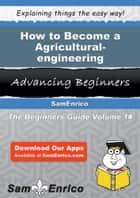 How to Become a Agricultural-engineering Technician ebook by Eufemia Yoon