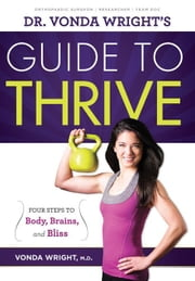 Dr. Vonda Wright's Guide to Thrive: 4 Steps to Body, Brains, and Bliss ebook by Wright, Vonda