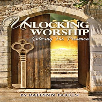 Unlocking Worship - Entering His Presence audiobook by Raelynn Parkin