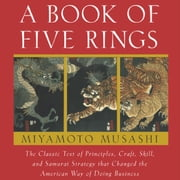 A Book of Five Rings - The Classic Text of Principles, Craft, Skill and Samurai Strategy that Changed the American Way of Doing Business audiobook by Miyamoto Musashi