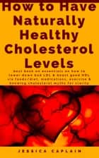 How to Have Naturally Healthy Cholesterol Levels - the best book on essentials on how to lower bad LDL & boost good HDL via foods/diet, medications, exercise & knowing cholesterol myths for clarity ebook by Jessica Caplain