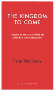 The Kingdom to Come - Thoughts on the Union before and after the Scottish Independence Referendum ebook by Peter Hennessy
