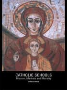 Catholic Schools - Mission, Markets, and Morality ebook by Gerald Grace
