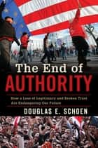 The End of Authority - How a Loss of Legitimacy and Broken Trust Are Endangering Our Future ebook by Douglas E. Schoen