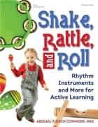 Shake, Rattle and Roll - Rhythm Instruments and More for Active Learning ebook by Abigail Flesch Connors