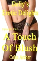 Delly's Erotic Delights: Episode Two - A Touch Of Blush ebook by Colin Archer