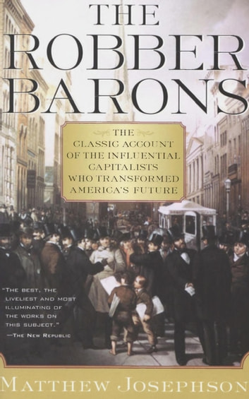 The Robber Barons - The Classic Account of the Influential Capitalists Who Transformed America's Future ebook by Matthew Josephson