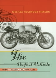 The Perfect Vehicle: What It Is About Motorcycles ebook by Melissa Holbrook Pierson