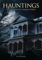 Hauntings: True Stories of Unquiet Spirits ebook by Paul Roland