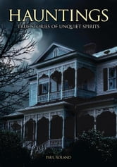 Hauntings: True Stories of Unquiet Spirits - True Stories of Unquiet Spirits ebook by Paul Roland