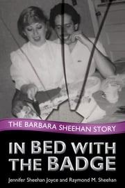 In Bed with the Badge - The Barbara Sheehan Story ebook by Jennifer Sheehan Joyce,Raymond M. Sheehan