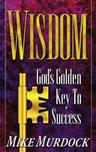 Wisdom - God's Golden Key To Success ebook by Mike Murdock
