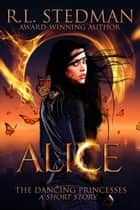 Alice - A Short Story - The Dancing Princesses, #1 ebook by R. L. Stedman