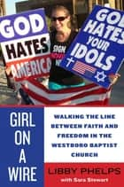 Girl on a Wire - Walking the Line Between Faith and Freedom in the Westboro Baptist Church ebook by Libby Phelps, Sara Stewart