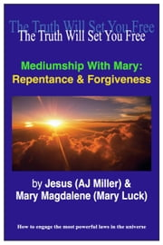 Mediumship with Mary: Repentance & Forgiveness ebook by Jesus (AJ Miller),Mary Magdalene (Mary Luck)