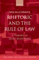 Rhetoric and The Rule of Law - A Theory of Legal Reasoning ebook by Neil MacCormick