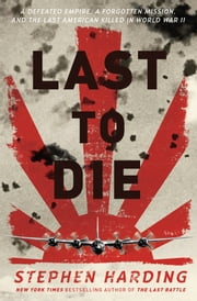 Last to Die - A Defeated Empire, a Forgotten Mission, and the Last American Killed in World War II ebook by Stephen Harding