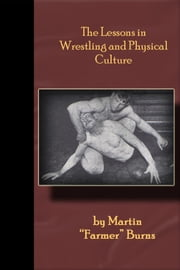 "The Lessons in Wrestling and Physical Culture - Grappling, Wrestling, Submission!! ebook by Martin ""Farmer"" Burns"