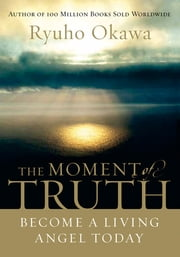 The Moment of Truth - Become A Living Angel Today ebook by Ryuho Okawa