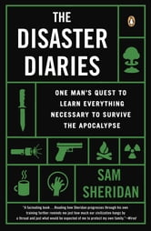 The Disaster Diaries - One Man's Quest to Learn Everything Necessary to Survive the Apocalypse ebook by Sam Sheridan