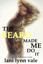 The Beard Made Me Do It ebook by Lani Lynn Vale