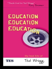 Education, Education, Education - The Best Bits of Ted Wragg ebook by E. C. Wragg