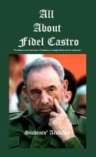 All about Fidel Castro ebook by Students' Academy