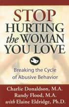 Stop Hurting the Woman You Love ebook by Charlie Donaldson, M.A.,Randy Flood, M.A.,Elaine Eldridge, Ph.D.