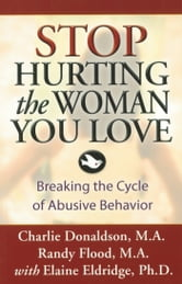 Stop Hurting the Woman You Love - Breaking the Cycle of Abusive Behavior ebook by Charlie Donaldson, M.A.,Randy Flood, M.A.