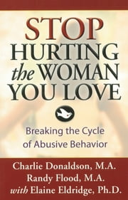 Stop Hurting the Woman You Love - Breaking the Cycle of Abusive Behavior ebook by Charlie Donaldson, M.A.,Randy Flood, M.A.,Elaine Eldridge, Ph.D.