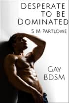 Desperate to Be Dominated (Gay, BDSM, Degradation, Denial) ebook by S M Partlowe