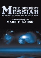 The Serpent Messiah - His History, His Views and His Future Plans ebook by Mark F. Karns