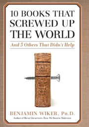 10 Books that Screwed Up the World - And 5 Others That Didn't Help ebook by Benjamin Wiker
