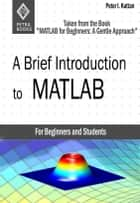 "A Brief Introduction to MATLAB: Taken From the Book ""MATLAB for Beginners: A Gentle Approach"" ebook by Peter Kattan"