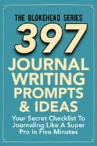 397 Journal Writing Prompts & Ideas : Your Secret Checklist To Journaling Like A Super Pro In Five Minute ebook by The Blokehead