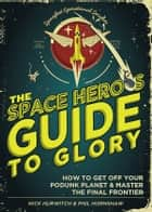 The Space Hero's Guide to Glory - How to Get Off Your Podunk Planet and Master the Final Frontier ebook by