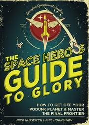 The Space Hero's Guide to Glory - How to Get Off Your Podunk Planet and Master the Final Frontier ebook by Phil Hornshaw,Nick Hurwitch