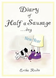 Diary of Half a Sausage...dog: New Year ebook by Erika Rudie