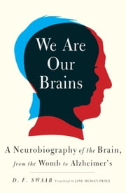 We Are Our Brains - A Neurobiography of the Brain, from the Womb to Alzheimer's ebook by D. F. Swaab, Jane Hedley-Prole