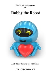 The Erotic Adventures of Rubby the Robot and Other Smutty Sci-Fi Stories ebook by Aussiescribbler