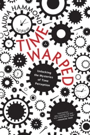 Time Warped - Unlocking the Mysteries of Time Perception ebook by Claudia Hammond